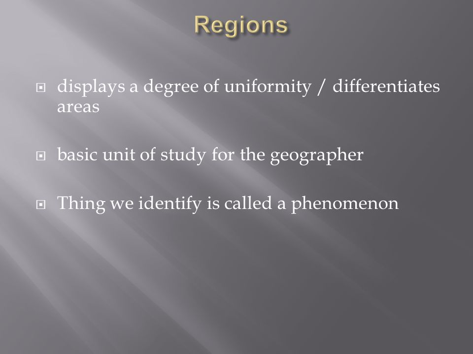  displays a degree of uniformity / differentiates areas  basic unit of study for the geographer  Thing we identify is called a phenomenon