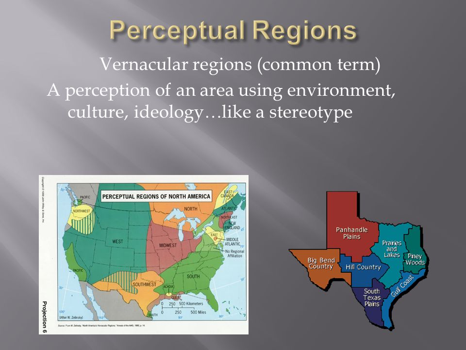 Vernacular regions (common term) A perception of an area using environment, culture, ideology…like a stereotype