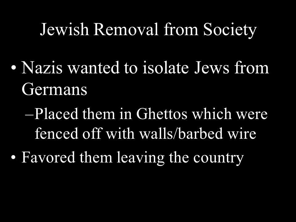 Jewish Removal from Society Nazis wanted to isolate Jews from Germans –Placed them in Ghettos which were fenced off with walls/barbed wire Favored the