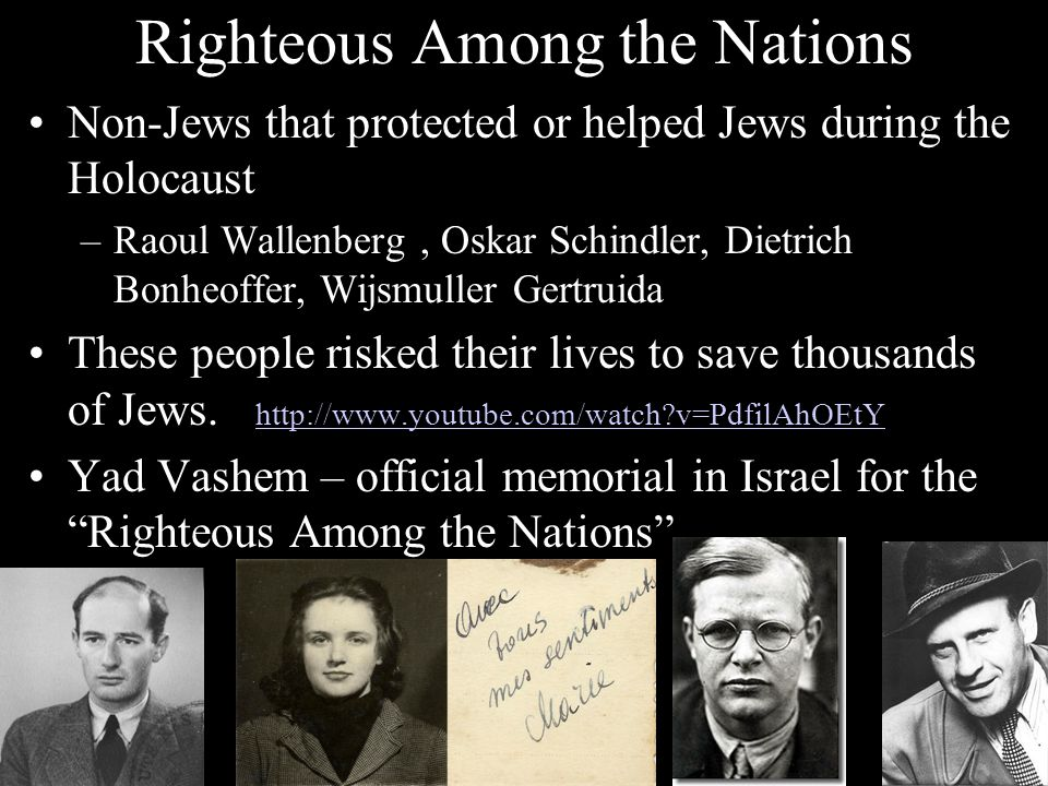 Righteous Among the Nations Non-Jews that protected or helped Jews during the Holocaust –Raoul Wallenberg, Oskar Schindler, Dietrich Bonheoffer, Wijsm