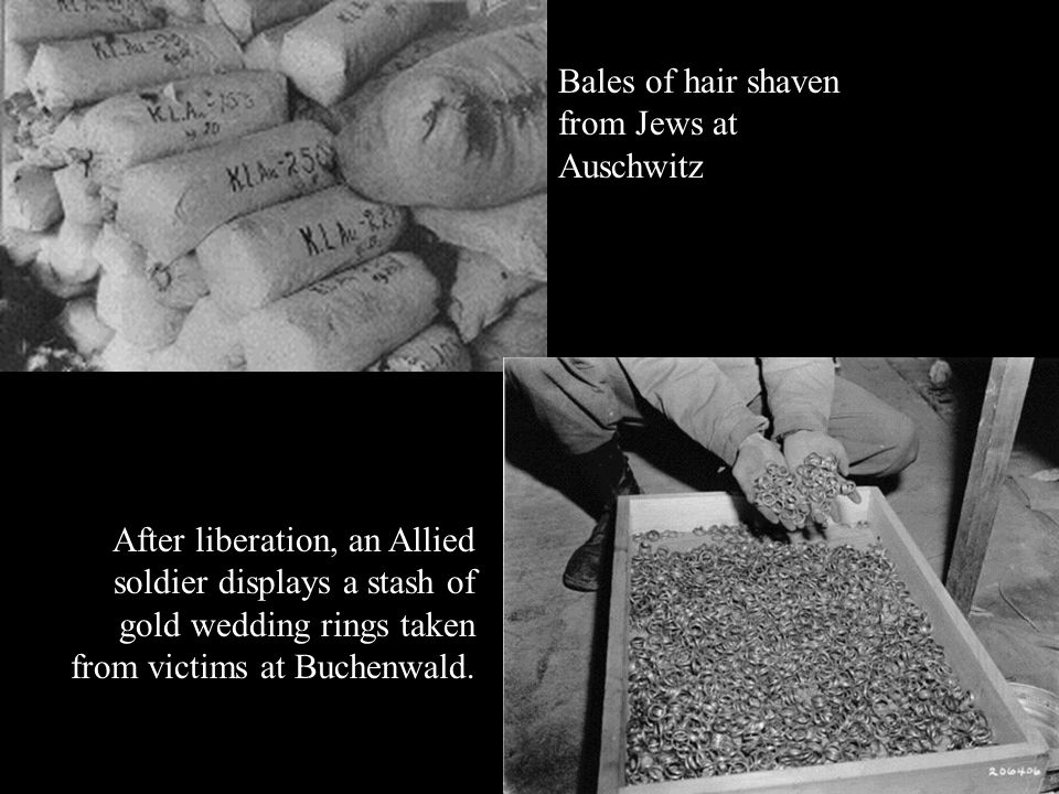 After liberation, an Allied soldier displays a stash of gold wedding rings taken from victims at Buchenwald. Bales of hair shaven from Jews at Auschwi