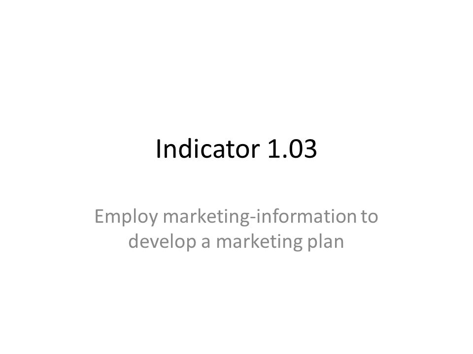 Indicator 1.03 Employ marketing-information to develop a marketing plan