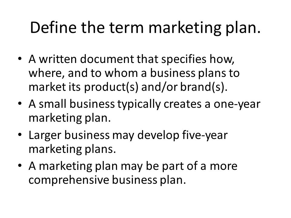 Define the term marketing plan. A written document that specifies how, where, and to whom a business plans to market its product(s) and/or brand(s). A