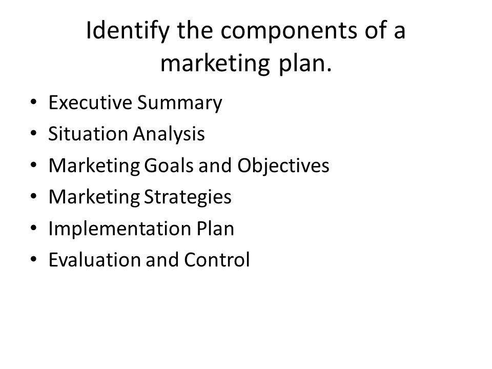 Identify the components of a marketing plan. Executive Summary Situation Analysis Marketing Goals and Objectives Marketing Strategies Implementation P