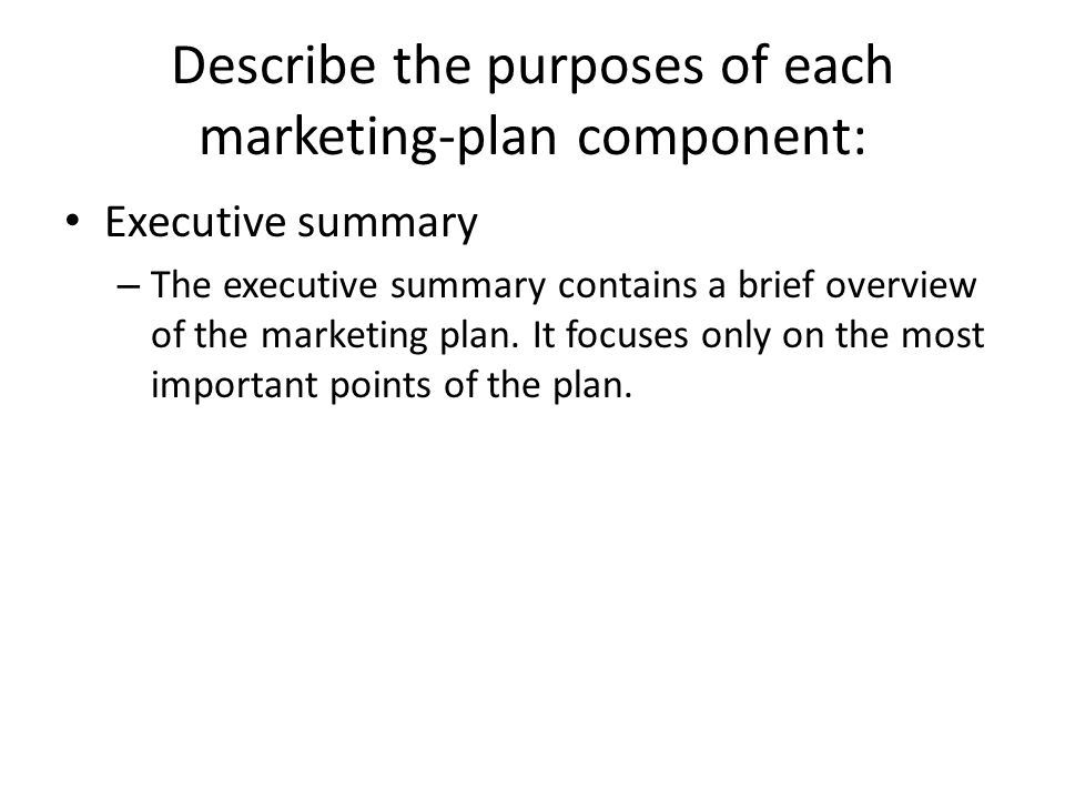Describe the purposes of each marketing-plan component: Executive summary – The executive summary contains a brief overview of the marketing plan. It