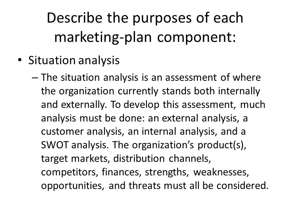 Describe the purposes of each marketing-plan component: Situation analysis – The situation analysis is an assessment of where the organization current