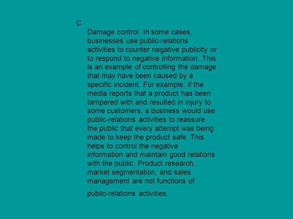 C Damage control. In some cases, businesses use public-relations activities to counter negative publicity or to respond to negative information. This