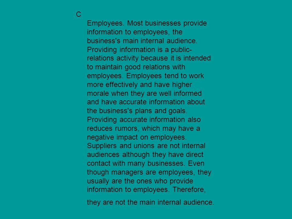 C Employees. Most businesses provide information to employees, the business's main internal audience. Providing information is a public- relations act