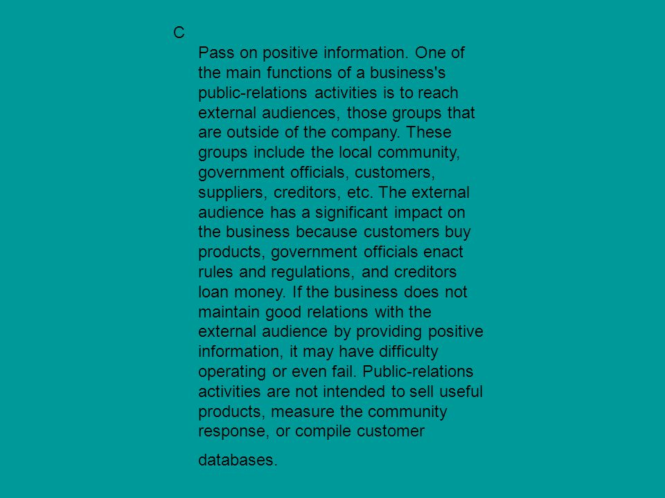 C Pass on positive information. One of the main functions of a business's public-relations activities is to reach external audiences, those groups tha