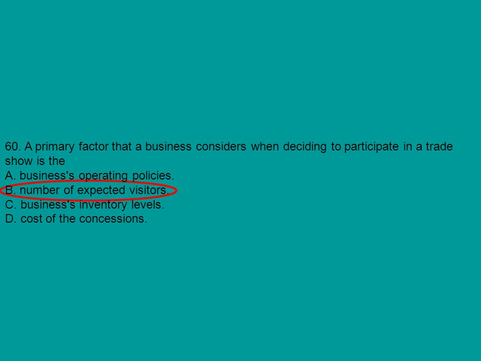 60. A primary factor that a business considers when deciding to participate in a trade show is the A. business's operating policies. B. number of expe