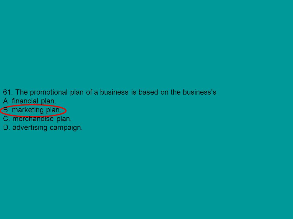 61. The promotional plan of a business is based on the business's A. financial plan. B. marketing plan. C. merchandise plan. D. advertising campaign.