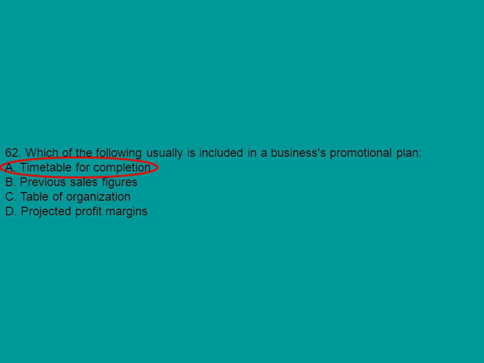 62. Which of the following usually is included in a business's promotional plan: A. Timetable for completion B. Previous sales figures C. Table of org