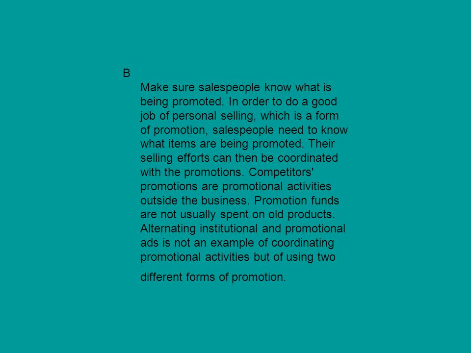 B Make sure salespeople know what is being promoted. In order to do a good job of personal selling, which is a form of promotion, salespeople need to