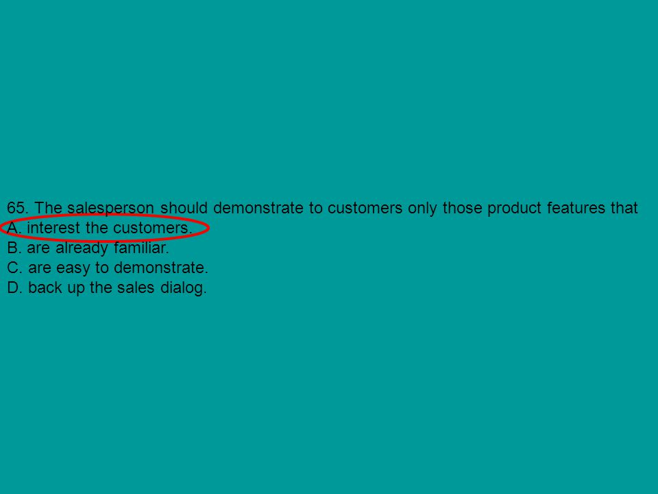 65. The salesperson should demonstrate to customers only those product features that A. interest the customers. B. are already familiar. C. are easy t
