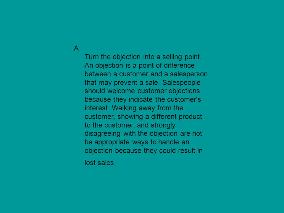 A Turn the objection into a selling point. An objection is a point of difference between a customer and a salesperson that may prevent a sale. Salespe