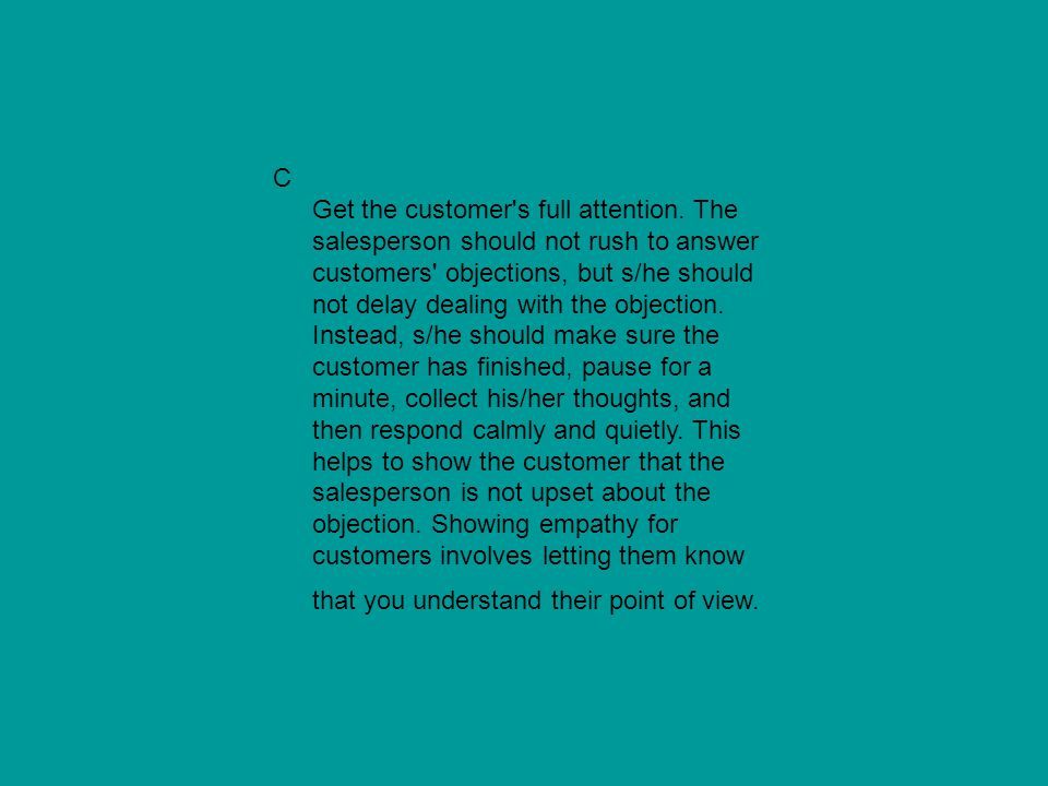 C Get the customer's full attention. The salesperson should not rush to answer customers' objections, but s/he should not delay dealing with the objec