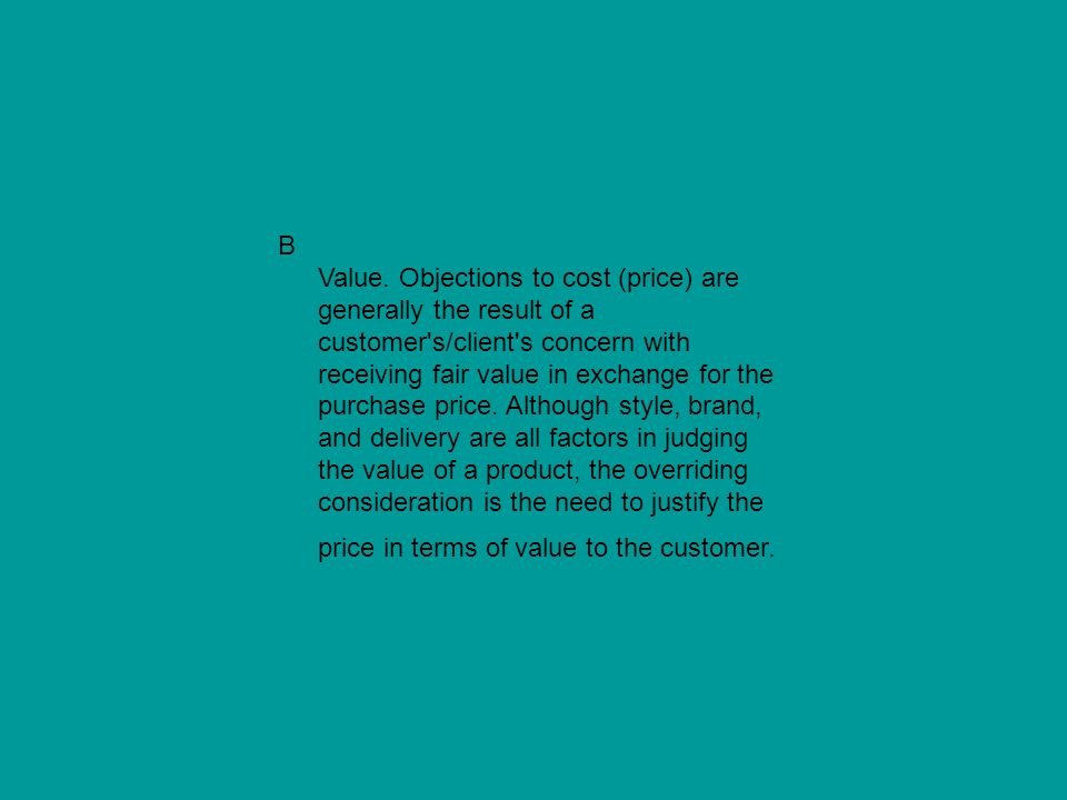 B Value. Objections to cost (price) are generally the result of a customer's/client's concern with receiving fair value in exchange for the purchase p
