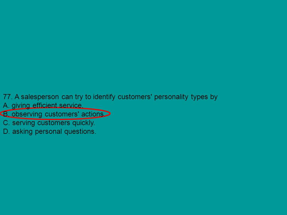 77. A salesperson can try to identify customers' personality types by A. giving efficient service. B. observing customers' actions. C. serving custome