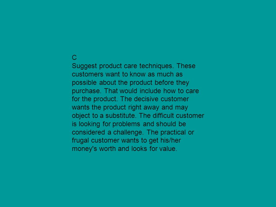 C Suggest product care techniques. These customers want to know as much as possible about the product before they purchase. That would include how to