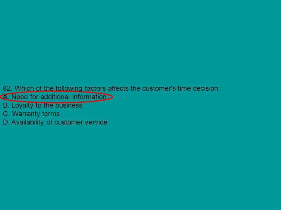 82. Which of the following factors affects the customer's time decision: A. Need for additional information B. Loyalty to the business C. Warranty ter
