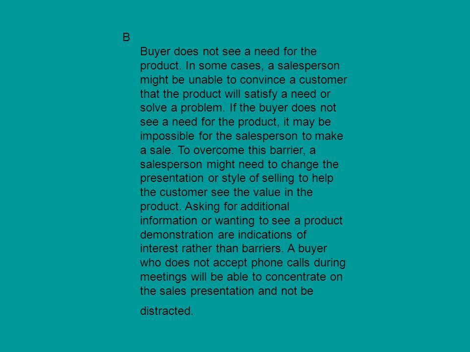 B Buyer does not see a need for the product. In some cases, a salesperson might be unable to convince a customer that the product will satisfy a need