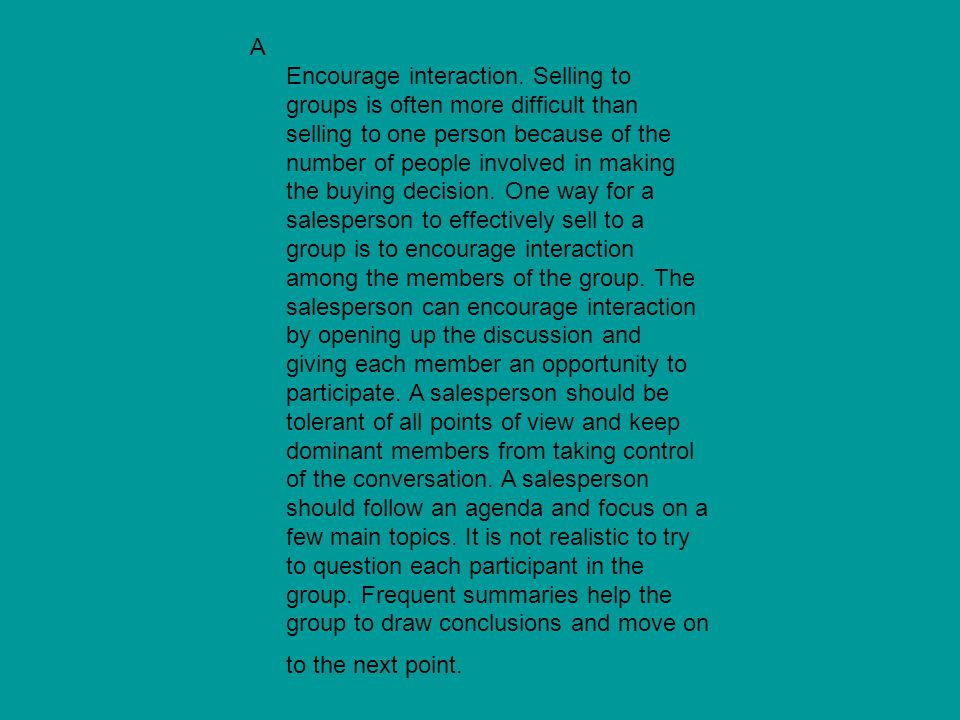 A Encourage interaction. Selling to groups is often more difficult than selling to one person because of the number of people involved in making the b