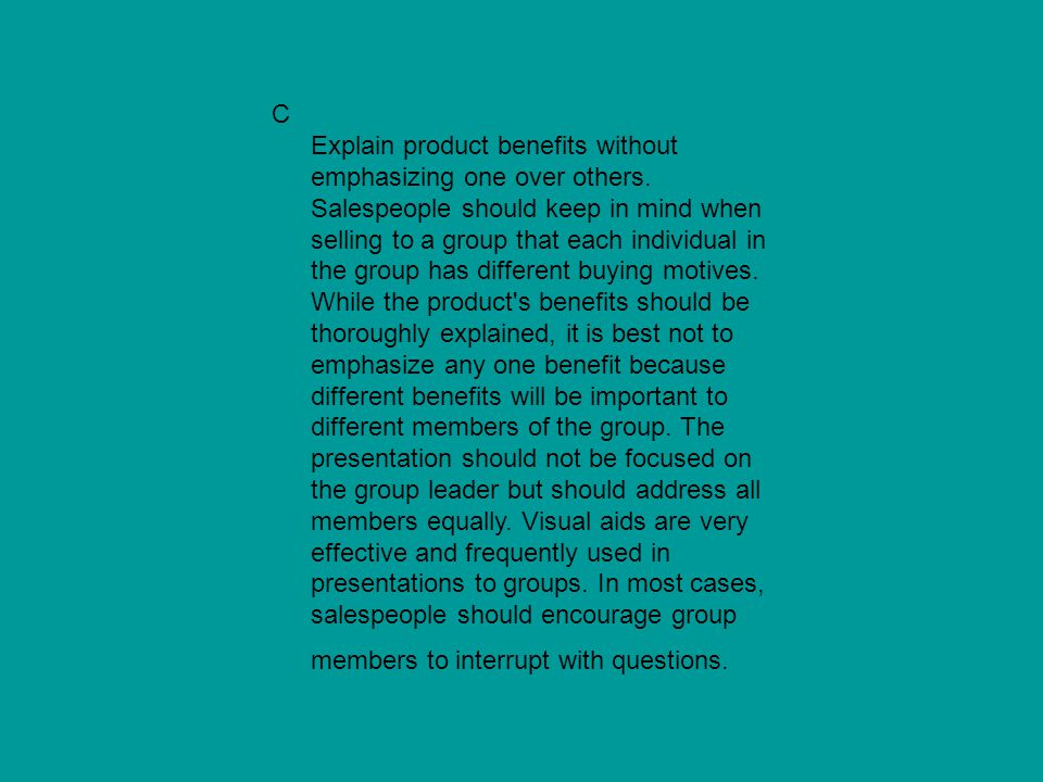 C Explain product benefits without emphasizing one over others. Salespeople should keep in mind when selling to a group that each individual in the gr