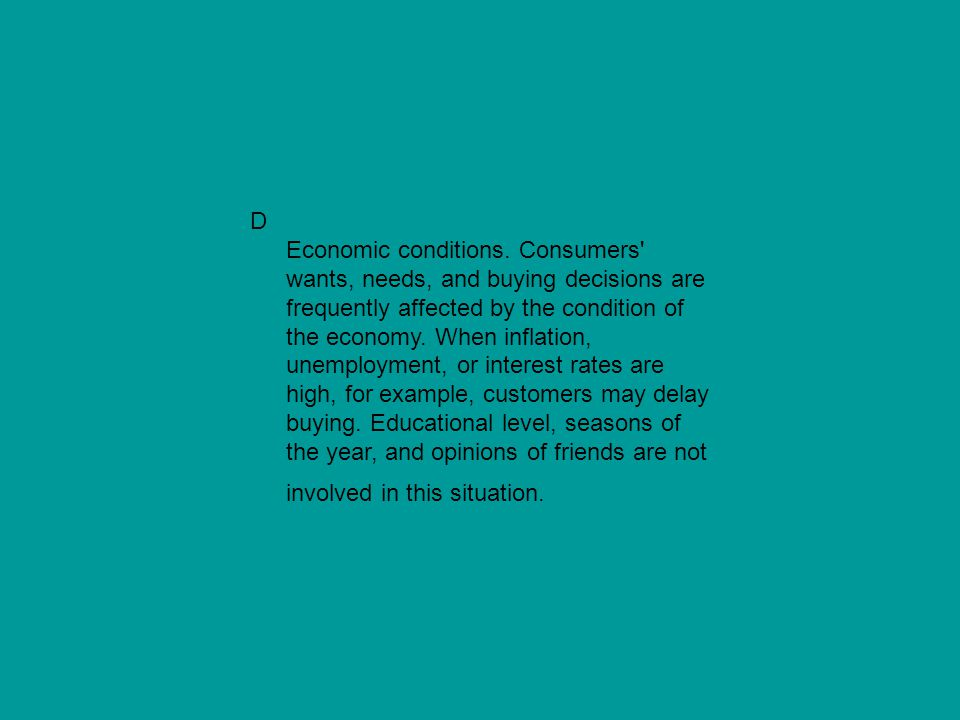 D Economic conditions. Consumers' wants, needs, and buying decisions are frequently affected by the condition of the economy. When inflation, unemploy