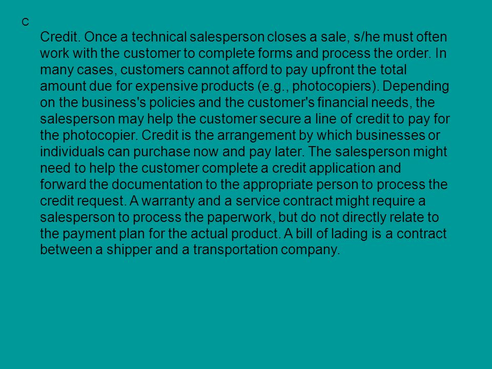 C Credit. Once a technical salesperson closes a sale, s/he must often work with the customer to complete forms and process the order. In many cases, c