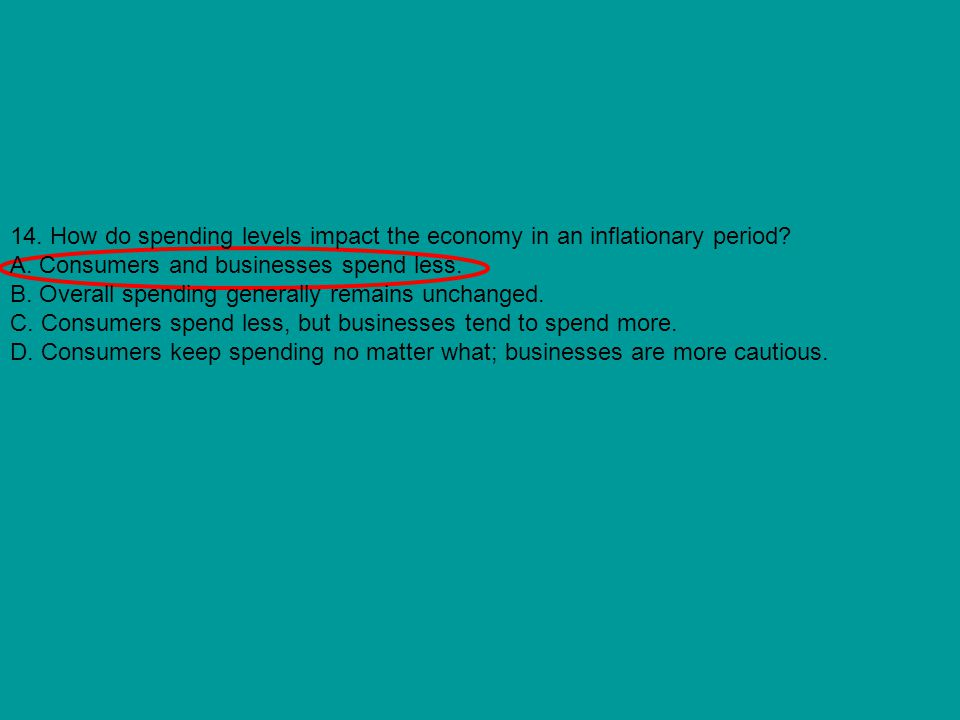 14. How do spending levels impact the economy in an inflationary period? A. Consumers and businesses spend less. B. Overall spending generally remains