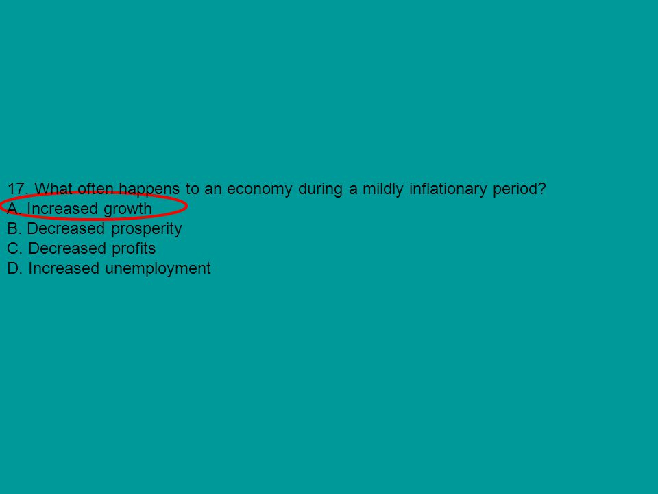 17. What often happens to an economy during a mildly inflationary period? A. Increased growth B. Decreased prosperity C. Decreased profits D. Increase