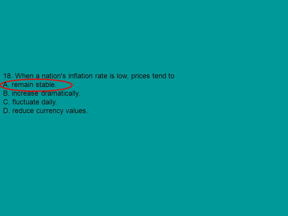 18. When a nation's inflation rate is low, prices tend to A. remain stable. B. increase dramatically. C. fluctuate daily. D. reduce currency values.