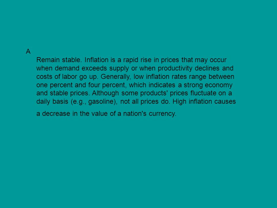 A Remain stable. Inflation is a rapid rise in prices that may occur when demand exceeds supply or when productivity declines and costs of labor go up.