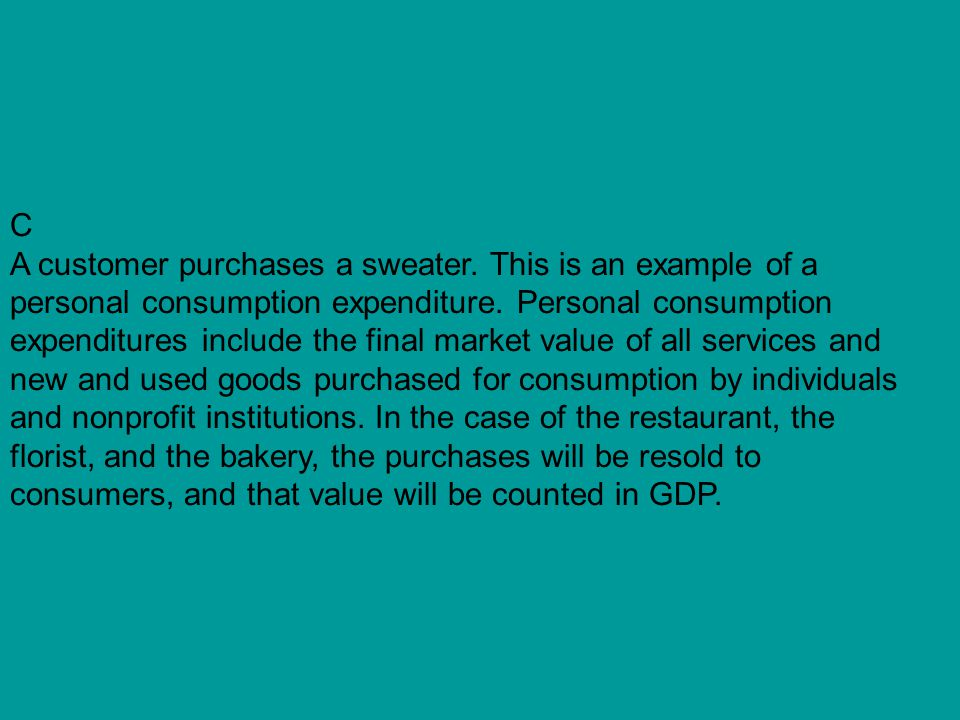 C A customer purchases a sweater. This is an example of a personal consumption expenditure. Personal consumption expenditures include the final market