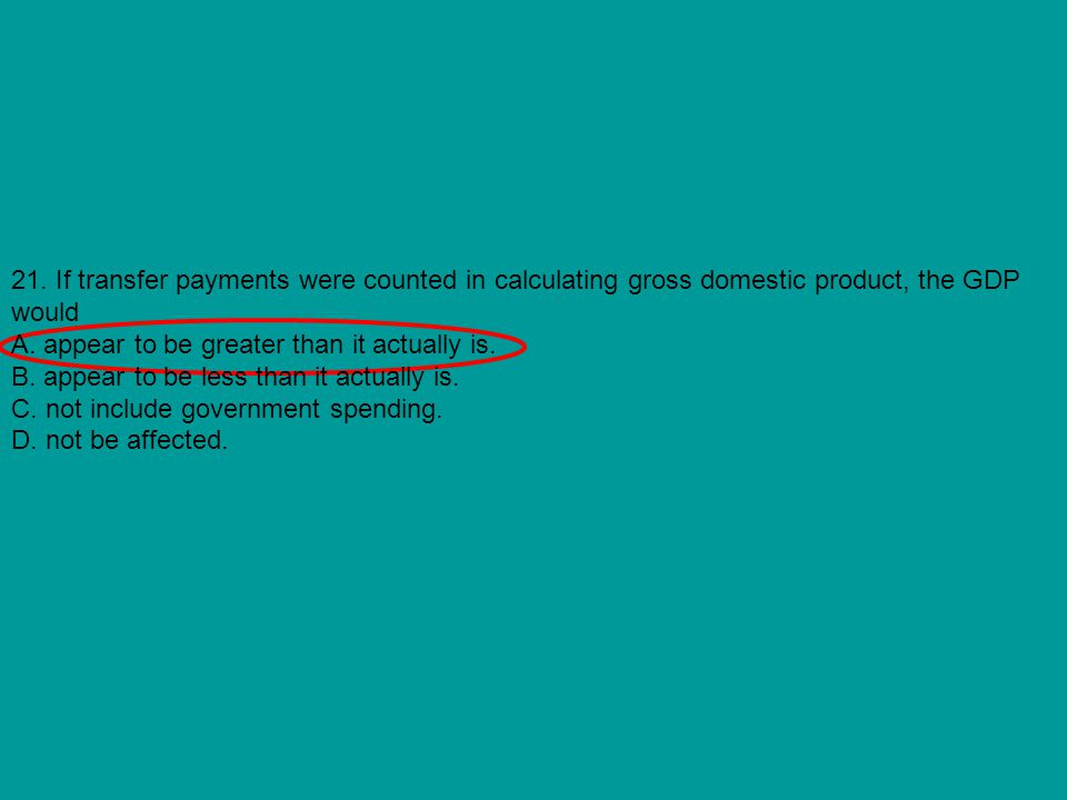 21. If transfer payments were counted in calculating gross domestic product, the GDP would A. appear to be greater than it actually is. B. appear to b