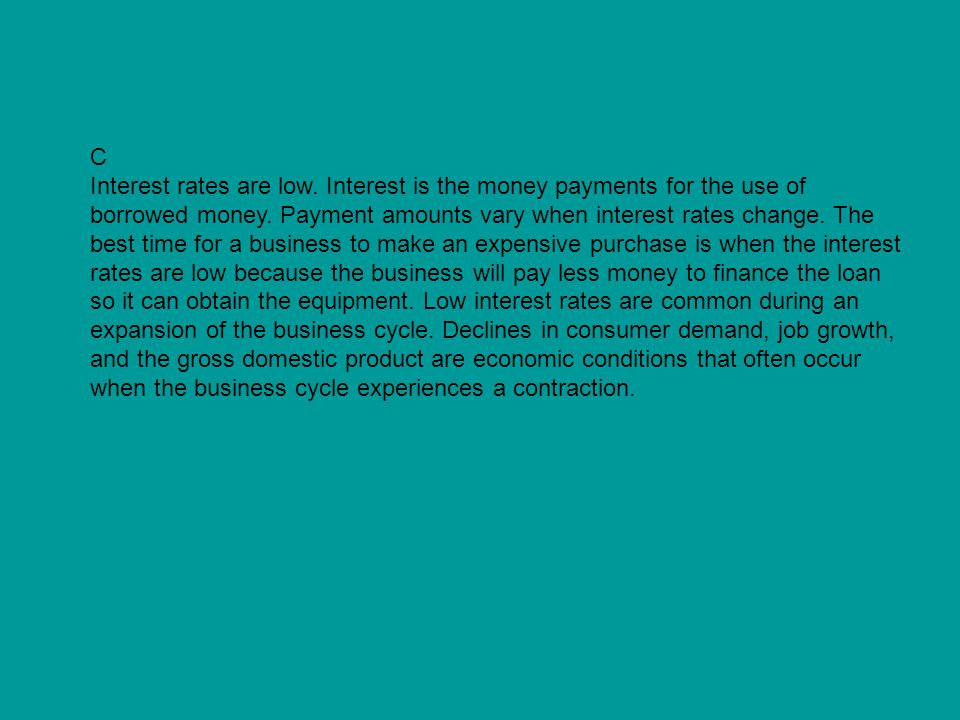 C Interest rates are low. Interest is the money payments for the use of borrowed money. Payment amounts vary when interest rates change. The best time