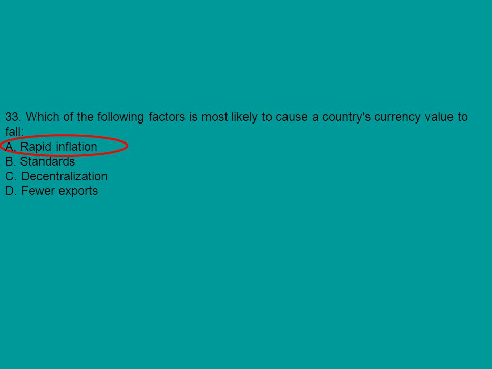33. Which of the following factors is most likely to cause a country's currency value to fall: A. Rapid inflation B. Standards C. Decentralization D.