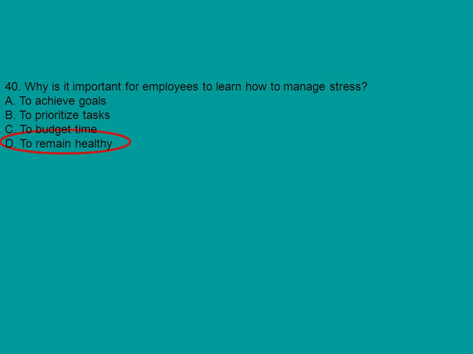 40. Why is it important for employees to learn how to manage stress? A. To achieve goals B. To prioritize tasks C. To budget time D. To remain healthy