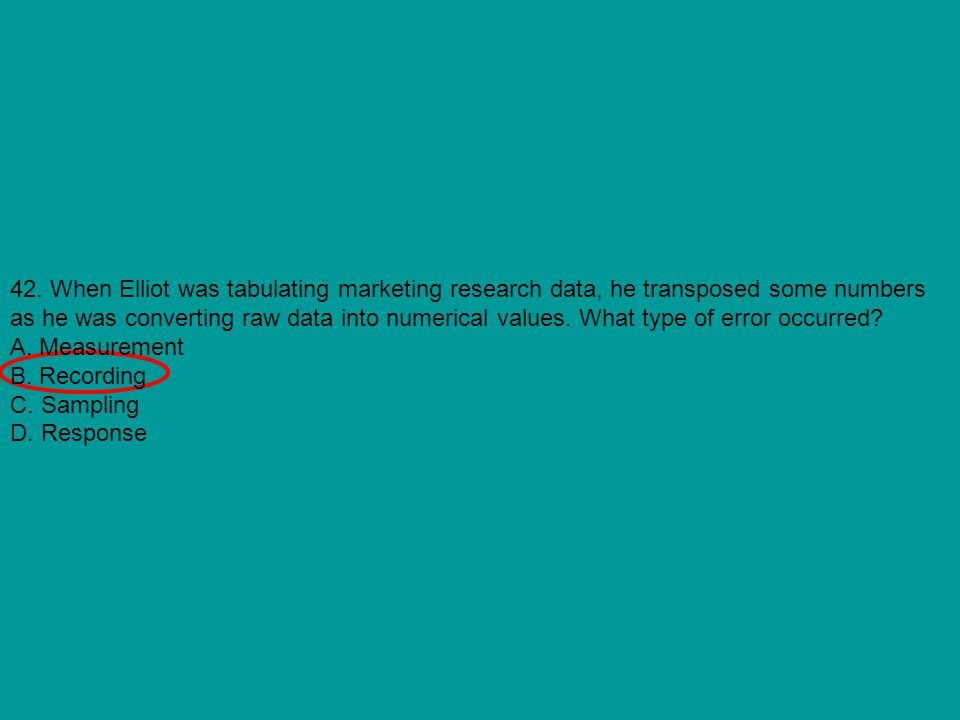 42. When Elliot was tabulating marketing research data, he transposed some numbers as he was converting raw data into numerical values. What type of e