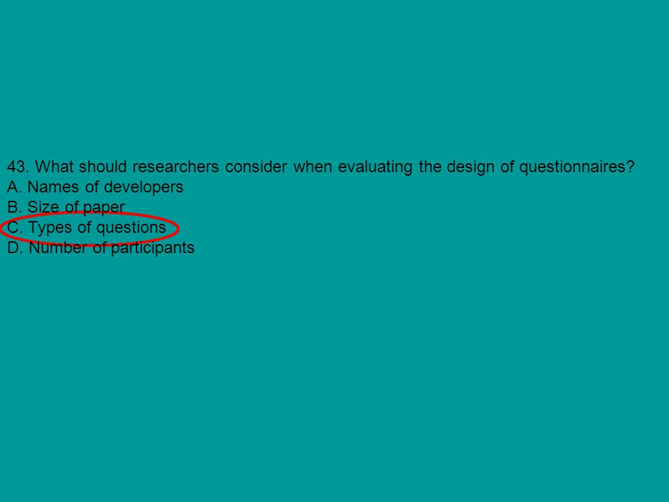 43. What should researchers consider when evaluating the design of questionnaires? A. Names of developers B. Size of paper C. Types of questions D. Nu