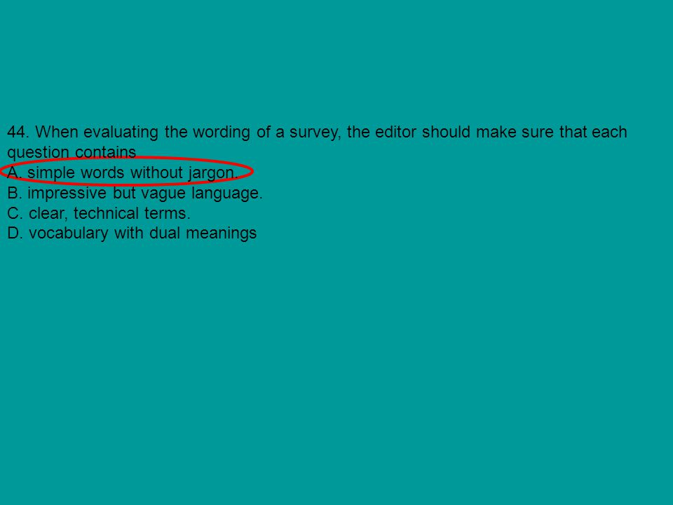 44. When evaluating the wording of a survey, the editor should make sure that each question contains A. simple words without jargon. B. impressive but