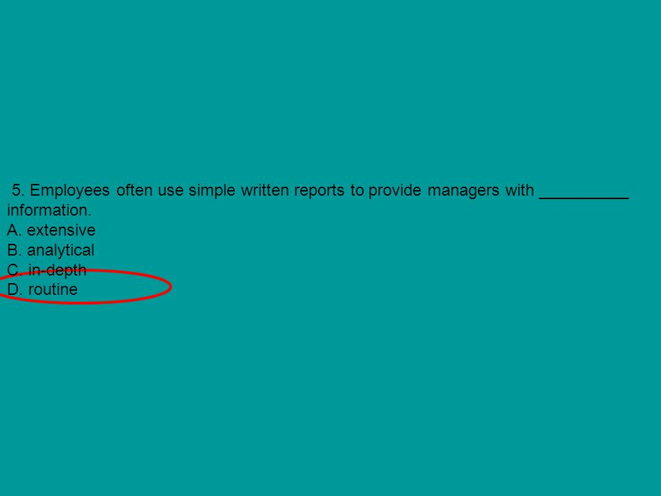 5. Employees often use simple written reports to provide managers with __________ information. A. extensive B. analytical C. in-depth D. routine
