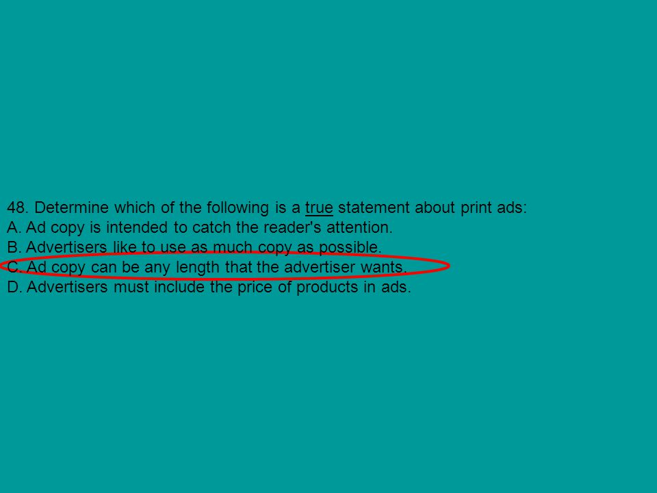 48. Determine which of the following is a true statement about print ads: A. Ad copy is intended to catch the reader's attention. B. Advertisers like