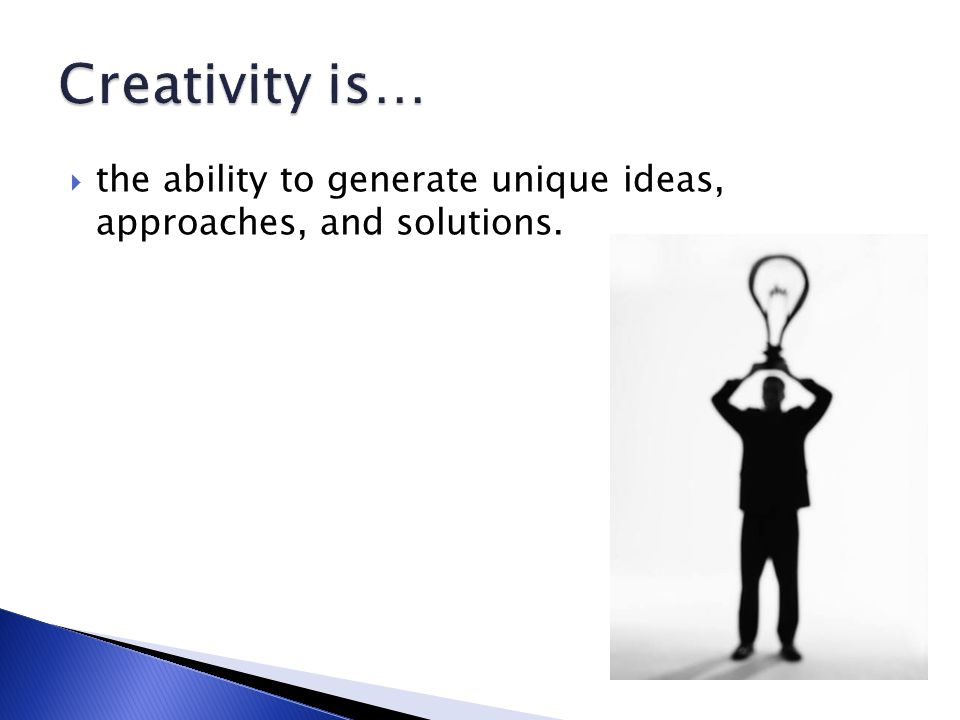  the ability to generate unique ideas, approaches, and solutions.