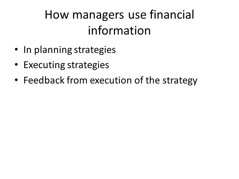How managers use financial information In planning strategies Executing strategies Feedback from execution of the strategy