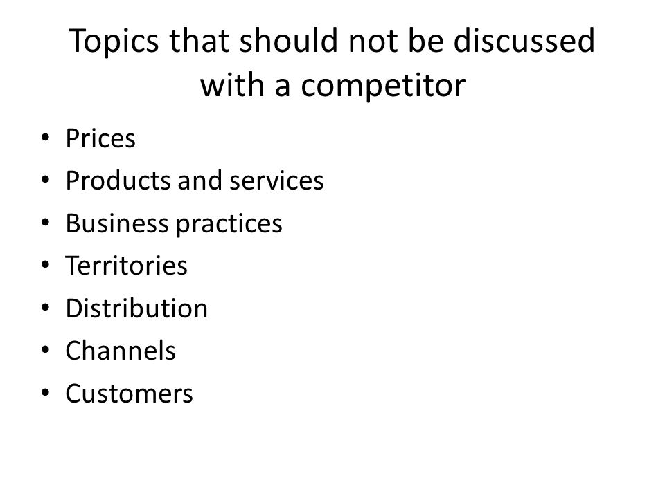 Topics that should not be discussed with a competitor Prices Products and services Business practices Territories Distribution Channels Customers