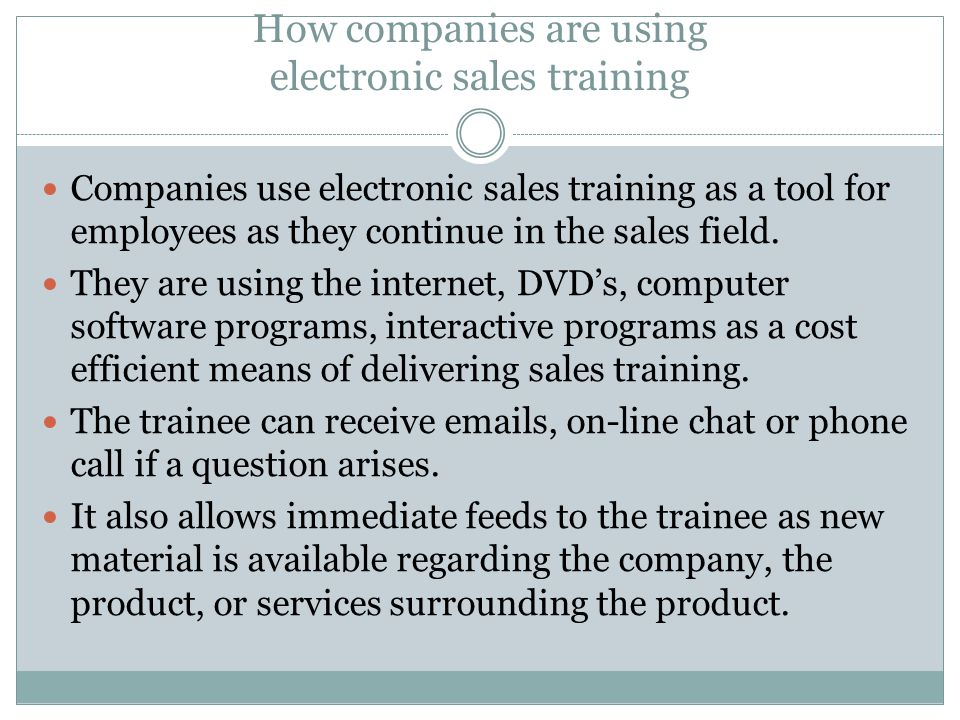 How companies are using electronic sales training Companies use electronic sales training as a tool for employees as they continue in the sales field.