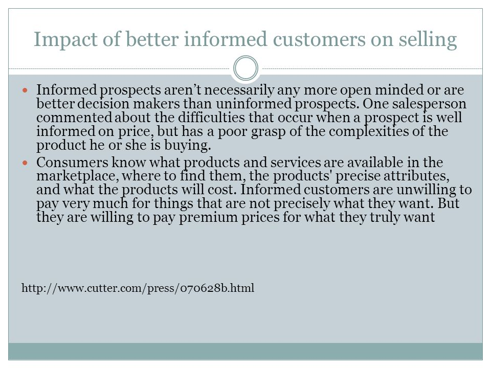 Impact of better informed customers on selling Informed prospects aren't necessarily any more open minded or are better decision makers than uninformed prospects.