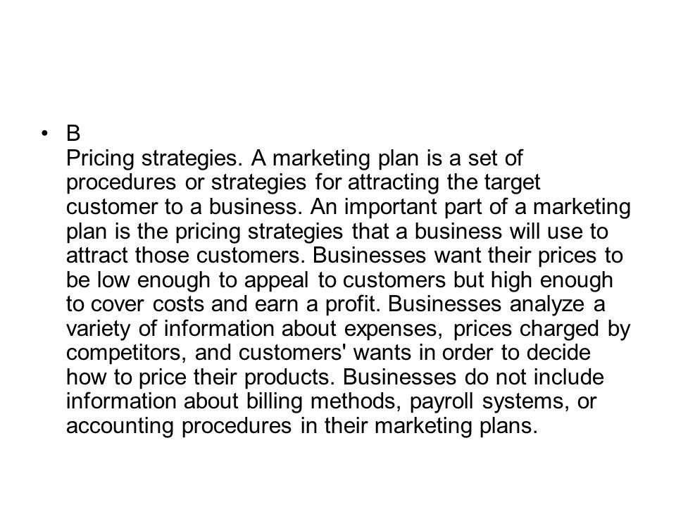 B Pricing strategies. A marketing plan is a set of procedures or strategies for attracting the target customer to a business. An important part of a m