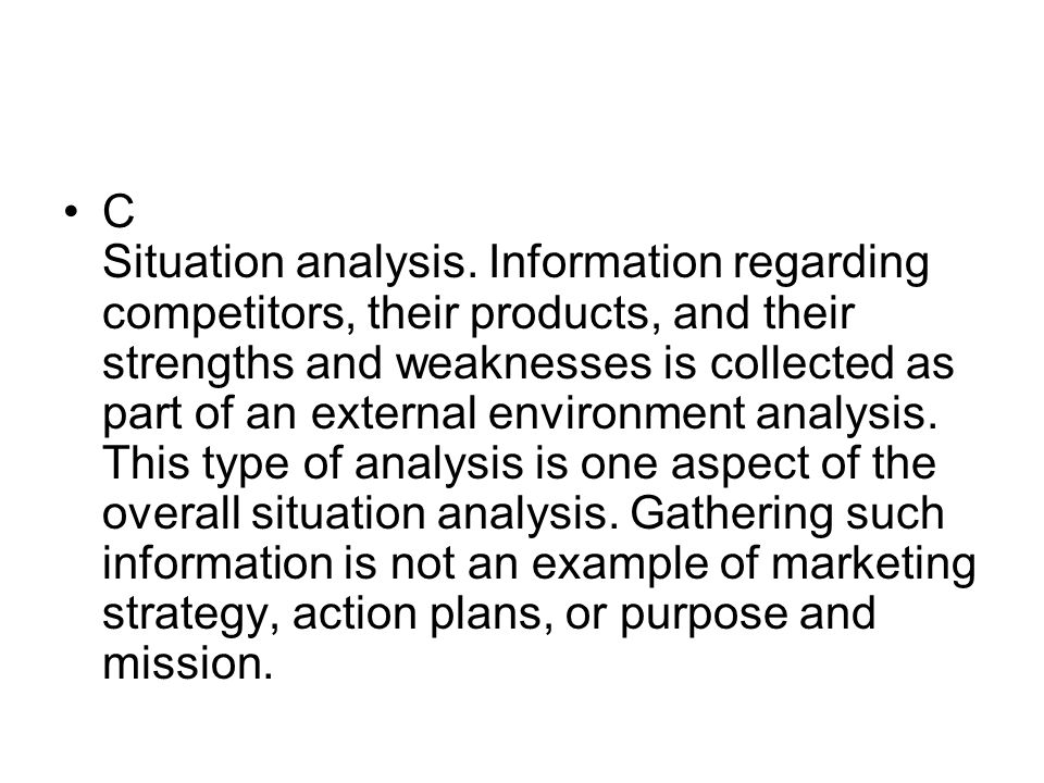 C Situation analysis. Information regarding competitors, their products, and their strengths and weaknesses is collected as part of an external enviro